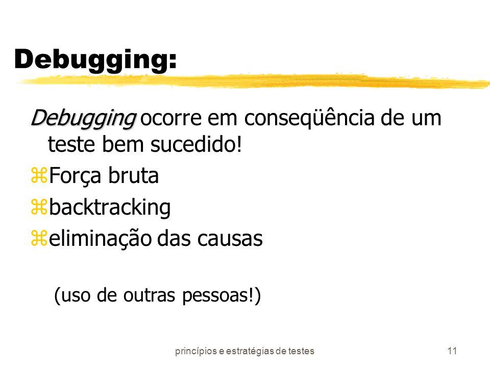 princípios e estratégias de testes11 Debugging: Debugging Debugging ocorre em conseqüência de um teste bem sucedido! zForça bruta zbacktracking zelimi