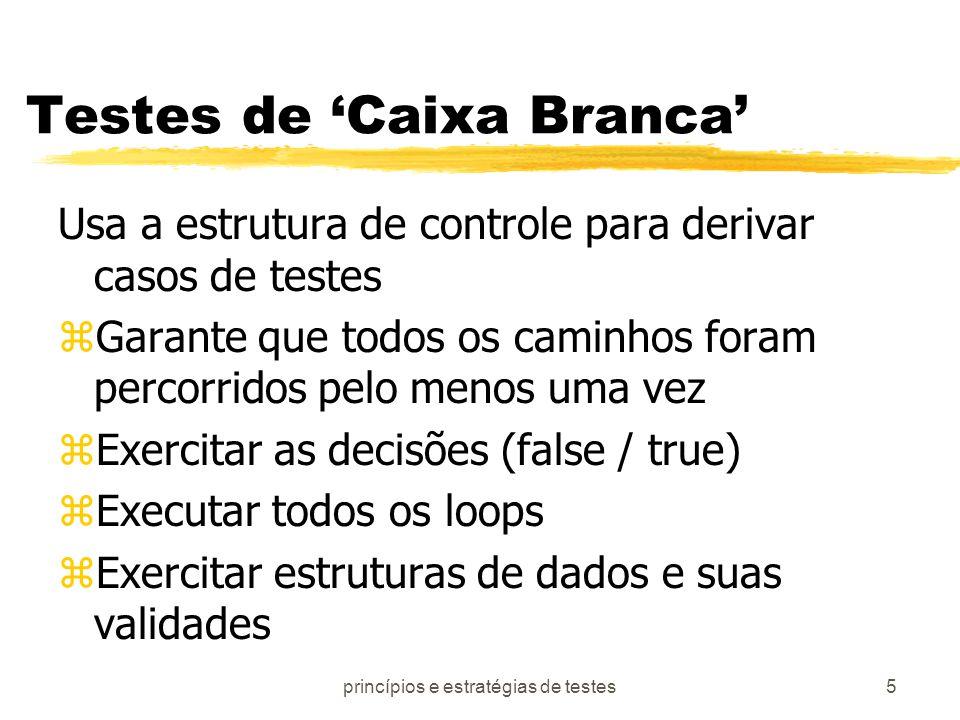 princípios e estratégias de testes5 Testes de Caixa Branca Usa a estrutura de controle para derivar casos de testes zGarante que todos os caminhos for