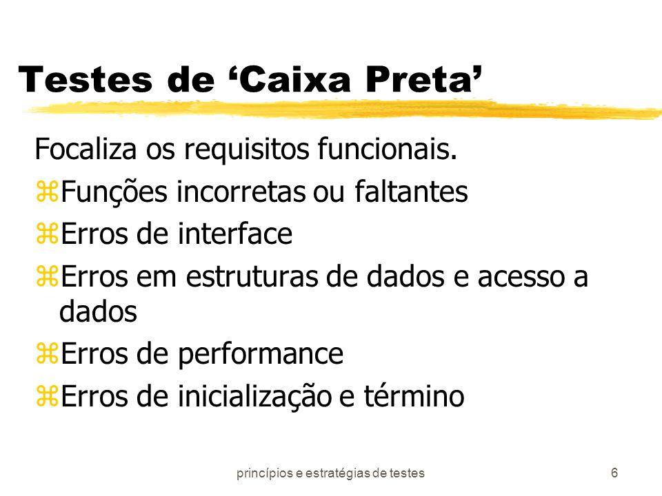 princípios e estratégias de testes6 Testes de Caixa Preta Focaliza os requisitos funcionais. zFunções incorretas ou faltantes zErros de interface zErr