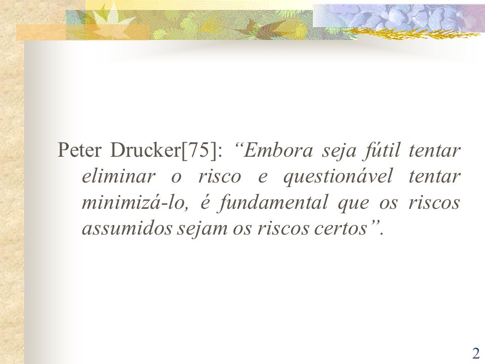 2 Peter Drucker[75]: Embora seja fútil tentar eliminar o risco e questionável tentar minimizá-lo, é fundamental que os riscos assumidos sejam os riscos certos.