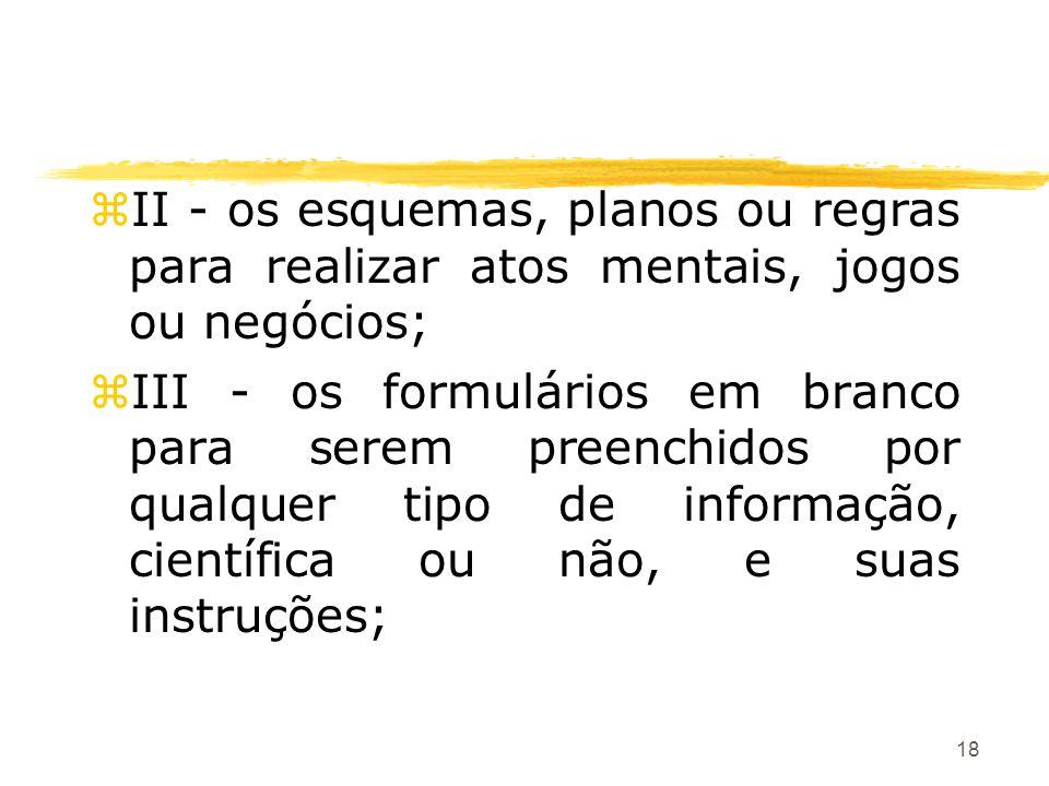 18 zII - os esquemas, planos ou regras para realizar atos mentais, jogos ou negócios; zIII - os formulários em branco para serem preenchidos por qualq