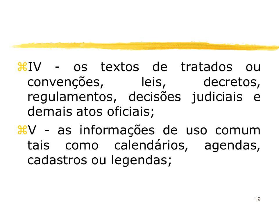 19 zIV - os textos de tratados ou convenções, leis, decretos, regulamentos, decisões judiciais e demais atos oficiais; zV - as informações de uso comu