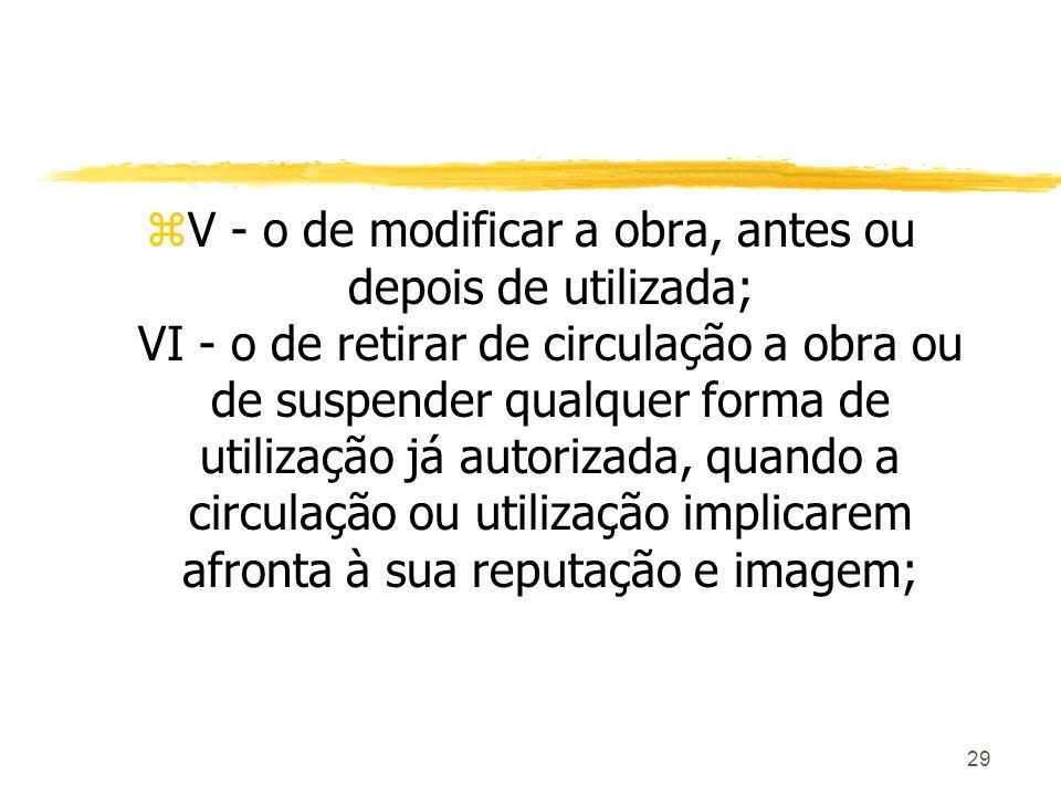29 zV - o de modificar a obra, antes ou depois de utilizada; VI - o de retirar de circulação a obra ou de suspender qualquer forma de utilização já au