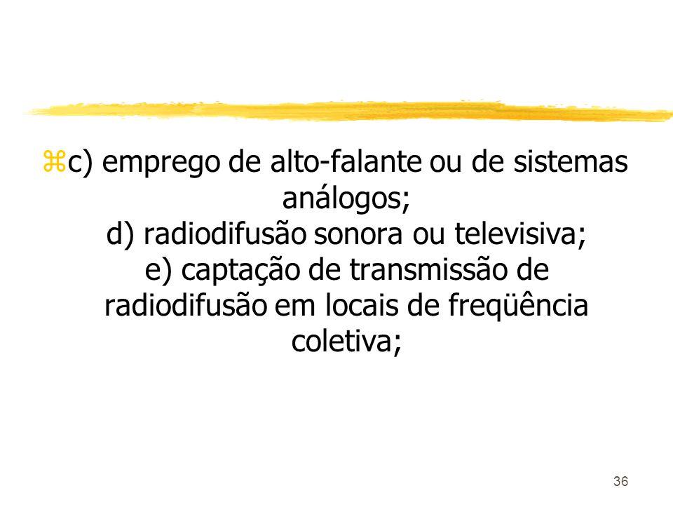 36 zc) emprego de alto-falante ou de sistemas análogos; d) radiodifusão sonora ou televisiva; e) captação de transmissão de radiodifusão em locais de