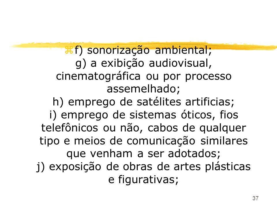 37 zf) sonorização ambiental; g) a exibição audiovisual, cinematográfica ou por processo assemelhado; h) emprego de satélites artificias; i) emprego d
