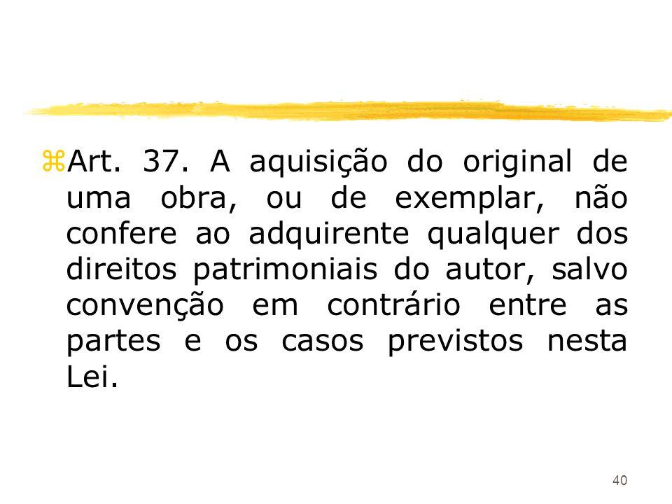 40 zArt. 37. A aquisição do original de uma obra, ou de exemplar, não confere ao adquirente qualquer dos direitos patrimoniais do autor, salvo convenç
