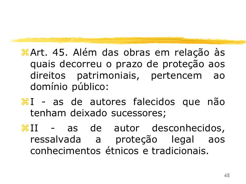 45 zArt. 45. Além das obras em relação às quais decorreu o prazo de proteção aos direitos patrimoniais, pertencem ao domínio público: zI - as de autor