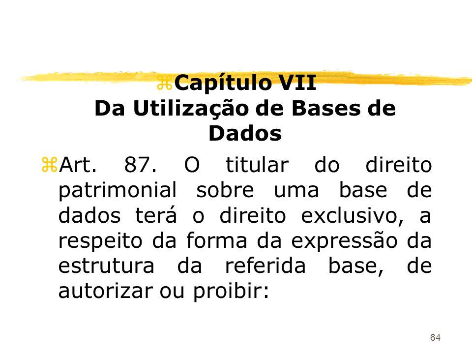 64 zCapítulo VII Da Utilização de Bases de Dados zArt. 87. O titular do direito patrimonial sobre uma base de dados terá o direito exclusivo, a respei