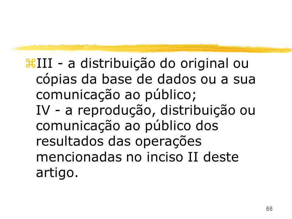 66 zIII - a distribuição do original ou cópias da base de dados ou a sua comunicação ao público; IV - a reprodução, distribuição ou comunicação ao púb