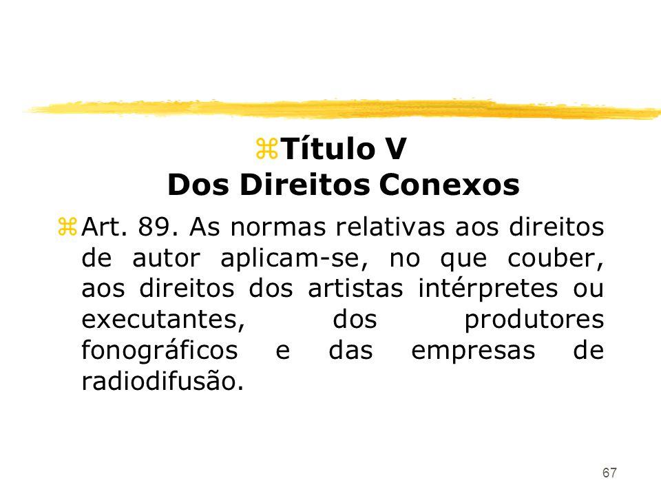 67 zTítulo V Dos Direitos Conexos zArt. 89. As normas relativas aos direitos de autor aplicam-se, no que couber, aos direitos dos artistas intérpretes