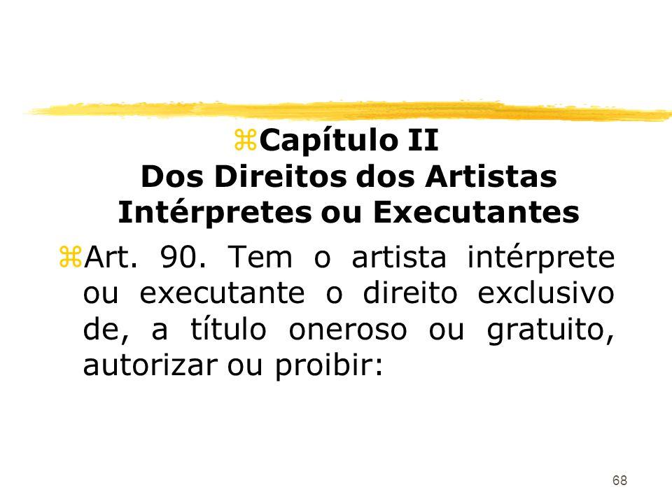 68 zCapítulo II Dos Direitos dos Artistas Intérpretes ou Executantes zArt. 90. Tem o artista intérprete ou executante o direito exclusivo de, a título