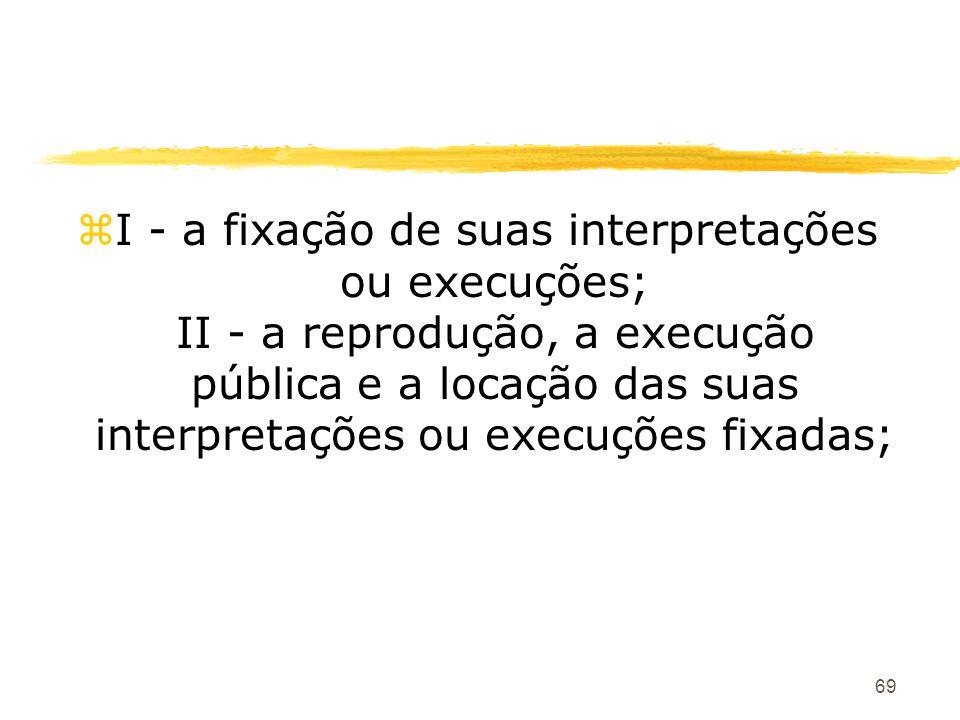 69 zI - a fixação de suas interpretações ou execuções; II - a reprodução, a execução pública e a locação das suas interpretações ou execuções fixadas;