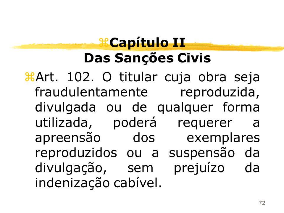 72 zCapítulo II Das Sanções Civis zArt. 102. O titular cuja obra seja fraudulentamente reproduzida, divulgada ou de qualquer forma utilizada, poderá r