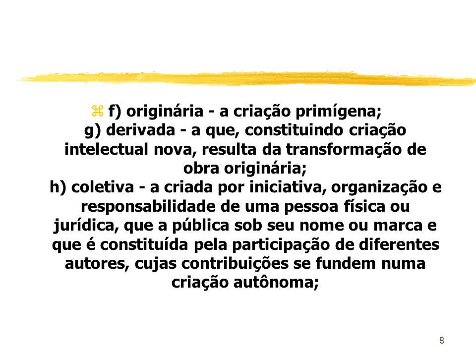 8 zf) originária - a criação primígena; g) derivada - a que, constituindo criação intelectual nova, resulta da transformação de obra originária; h) co