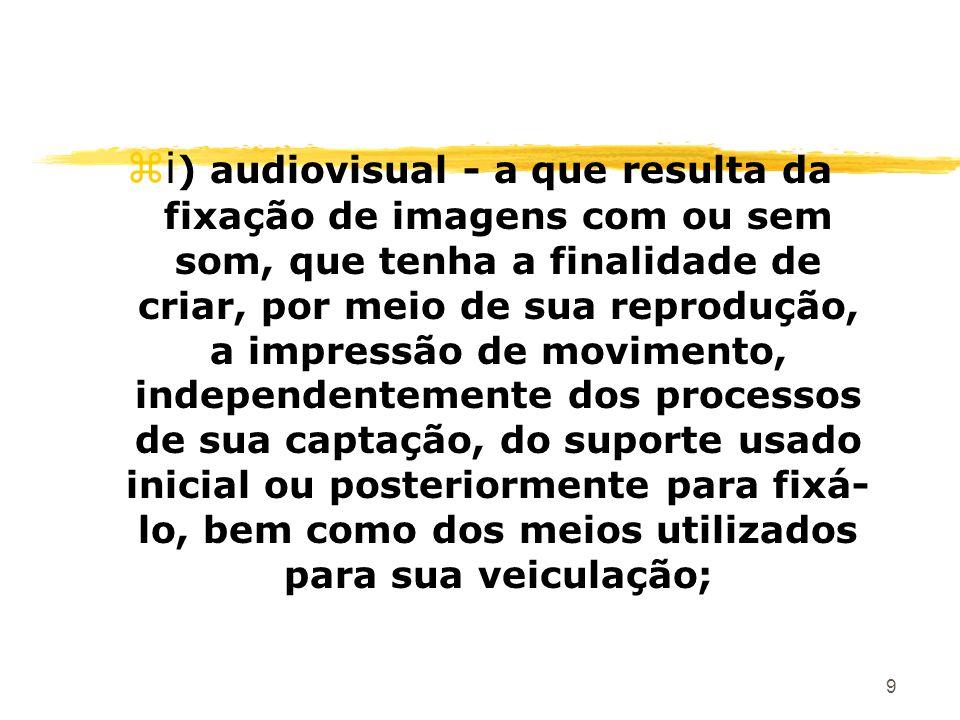 9 zi ) audiovisual - a que resulta da fixação de imagens com ou sem som, que tenha a finalidade de criar, por meio de sua reprodução, a impressão de m