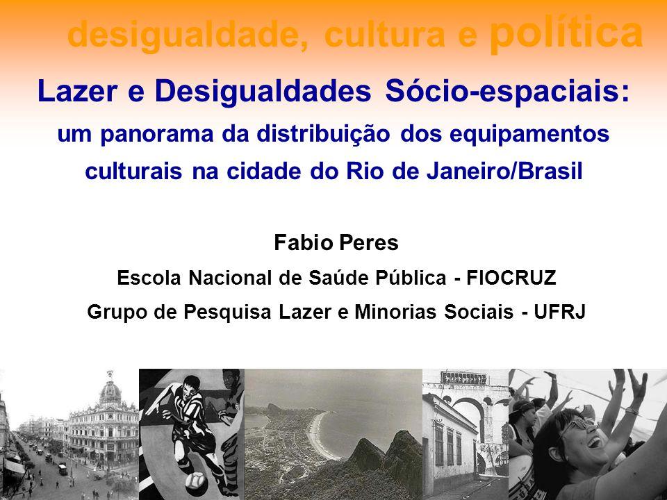 desigualdade, cultura e política Fabio Peres Escola Nacional de Saúde Pública - FIOCRUZ Grupo de Pesquisa Lazer e Minorias Sociais - UFRJ Lazer e Desi