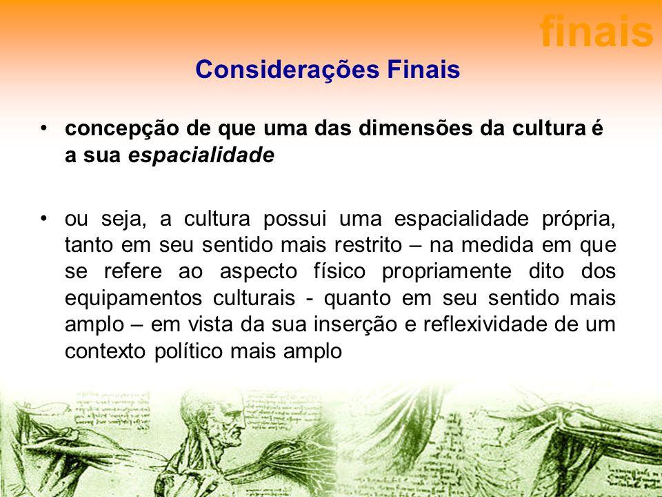 Considerações Finais concepção de que uma das dimensões da cultura é a sua espacialidade ou seja, a cultura possui uma espacialidade própria, tanto em