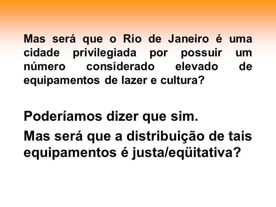 Mas será que o Rio de Janeiro é uma cidade privilegiada por possuir um número considerado elevado de equipamentos de lazer e cultura.