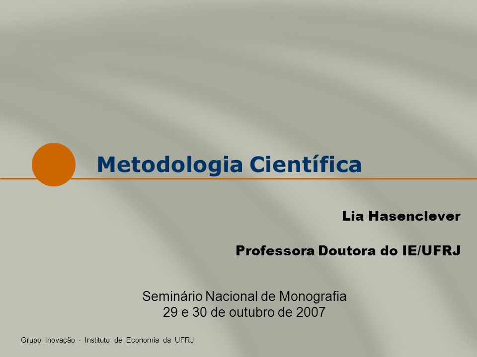 Metodologia Científica Lia Hasenclever Professora Doutora do IE/UFRJ Grupo Inovação - Instituto de Economia da UFRJ Seminário Nacional de Monografia 2