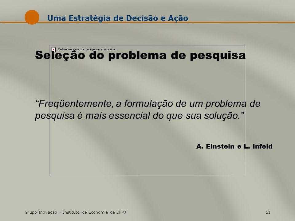 Grupo Inovação – Instituto de Economia da UFRJ11 Uma Estratégia de Decisão e Ação Seleção do problema de pesquisa Freqüentemente, a formulação de um p