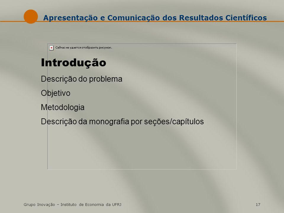 Grupo Inovação – Instituto de Economia da UFRJ17 Apresentação e Comunicação dos Resultados Científicos Introdução Descrição do problema Objetivo Metod