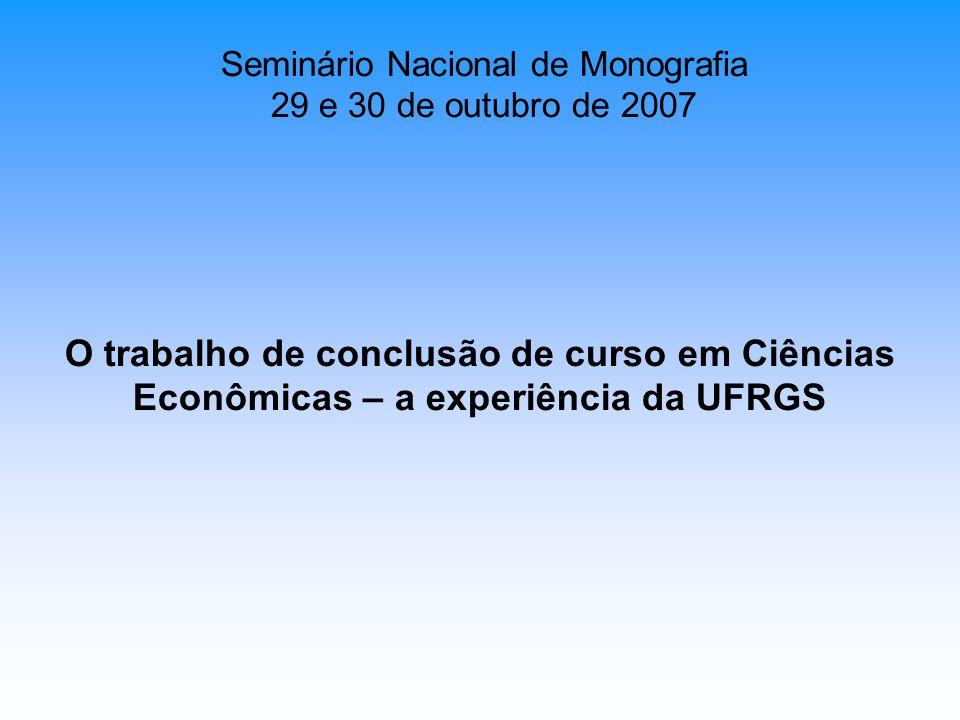 O trabalho de conclusão de curso em Ciências Econômicas – a experiência da UFRGS Seminário Nacional de Monografia 29 e 30 de outubro de 2007