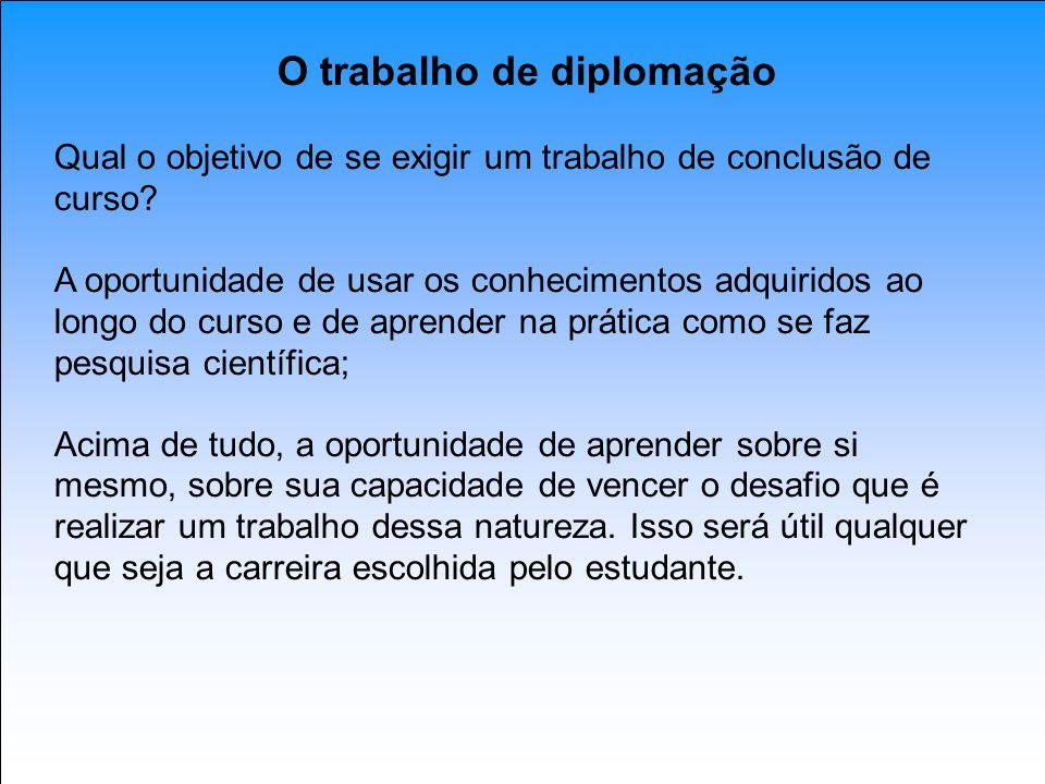 O trabalho de diplomação Qual o objetivo de se exigir um trabalho de conclusão de curso? A oportunidade de usar os conhecimentos adquiridos ao longo d