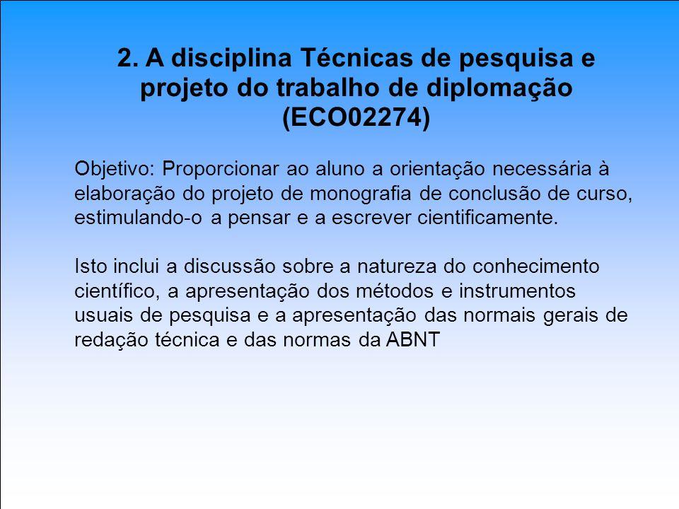 2. A disciplina Técnicas de pesquisa e projeto do trabalho de diplomação (ECO02274) Objetivo: Proporcionar ao aluno a orientação necessária à elaboraç