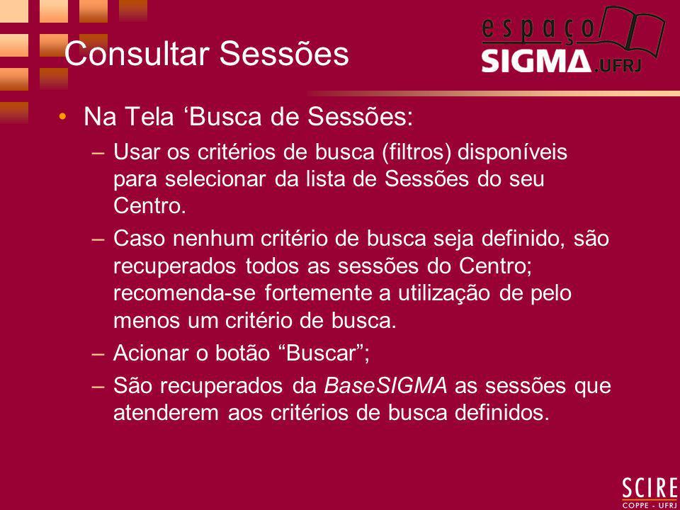 Consultar Sessões Na Tela Busca de Sessões: –Usar os critérios de busca (filtros) disponíveis para selecionar da lista de Sessões do seu Centro.