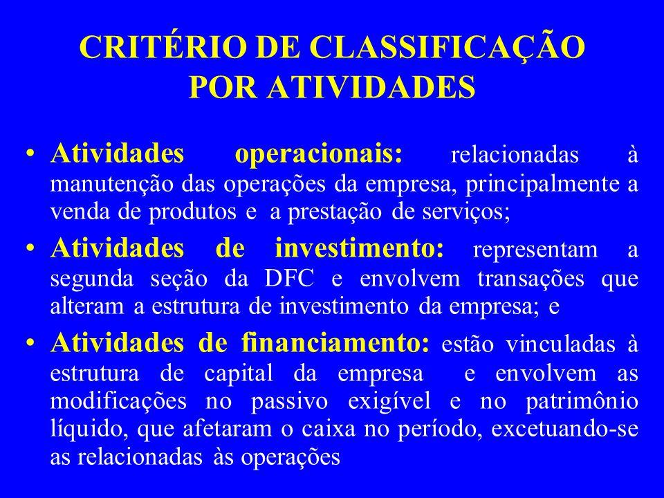 CRITÉRIO DE CLASSIFICAÇÃO POR ATIVIDADES Atividades operacionais: relacionadas à manutenção das operações da empresa, principalmente a venda de produtos e a prestação de serviços; Atividades de investimento: representam a segunda seção da DFC e envolvem transações que alteram a estrutura de investimento da empresa; e Atividades de financiamento: estão vinculadas à estrutura de capital da empresa e envolvem as modificações no passivo exigível e no patrimônio líquido, que afetaram o caixa no período, excetuando-se as relacionadas às operações