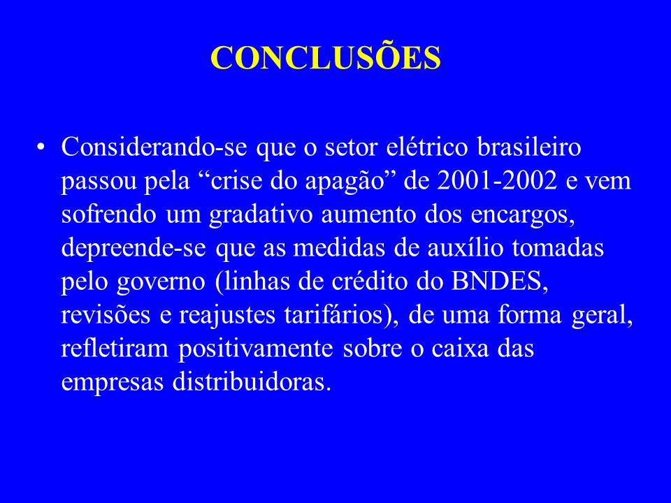 CONCLUSÕES Considerando-se que o setor elétrico brasileiro passou pela crise do apagão de 2001-2002 e vem sofrendo um gradativo aumento dos encargos, depreende-se que as medidas de auxílio tomadas pelo governo (linhas de crédito do BNDES, revisões e reajustes tarifários), de uma forma geral, refletiram positivamente sobre o caixa das empresas distribuidoras.