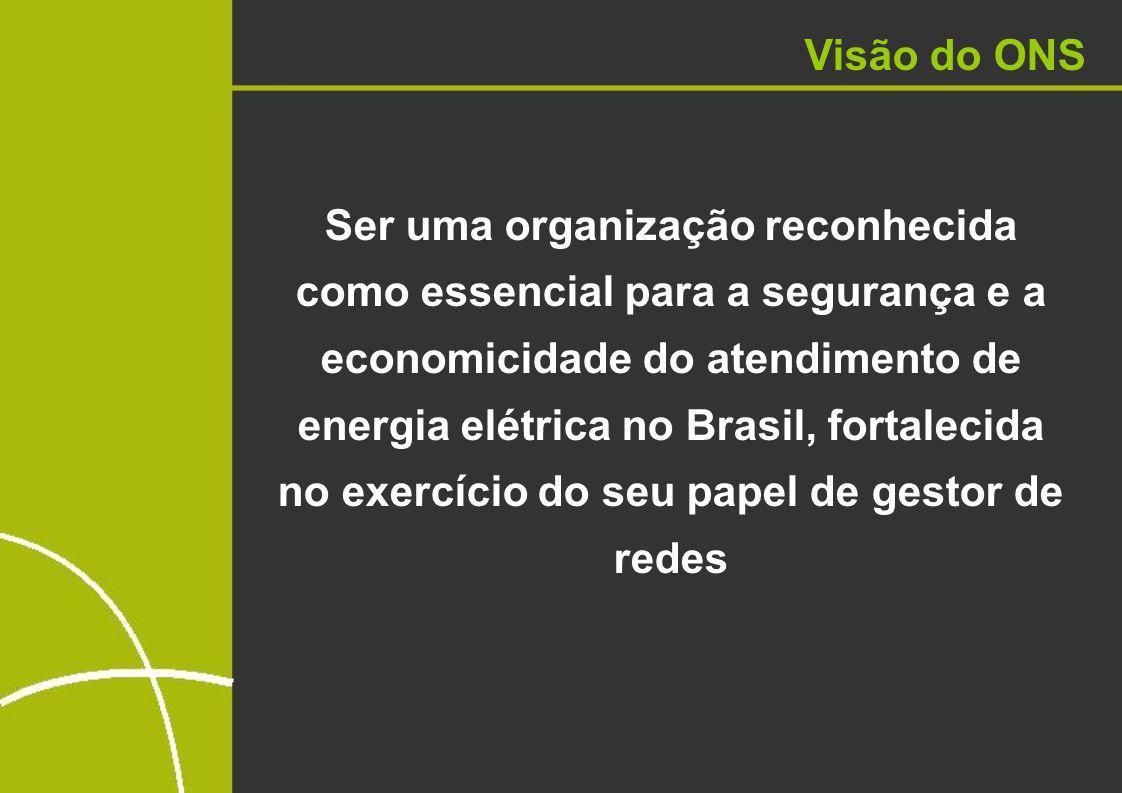 Visão do ONS Ser uma organização reconhecida como essencial para a segurança e a economicidade do atendimento de energia elétrica no Brasil, fortalecida no exercício do seu papel de gestor de redes