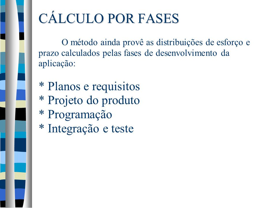 CÁLCULO POR FASES CÁLCULO POR FASES O método ainda provê as distribuições de esforço e prazo calculados pelas fases de desenvolvimento da aplicação: * Planos e requisitos * Projeto do produto * Programação * Integração e teste