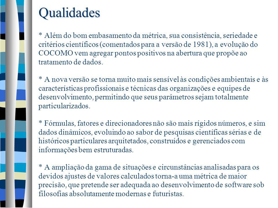 Qualidades Qualidades * Além do bom embasamento da métrica, sua consistência, seriedade e critérios científicos (comentados para a versão de 1981), a evolução do COCOMO vem agregar pontos positivos na abertura que propõe ao tratamento de dados.