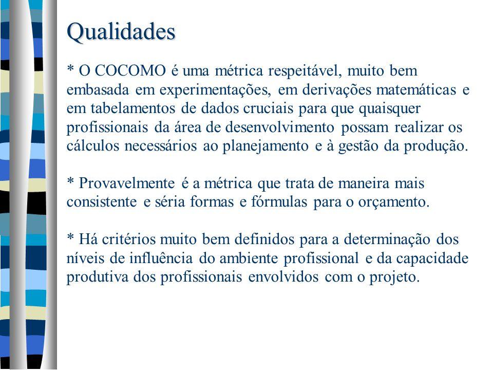 Qualidades Qualidades * O COCOMO é uma métrica respeitável, muito bem embasada em experimentações, em derivações matemáticas e em tabelamentos de dado