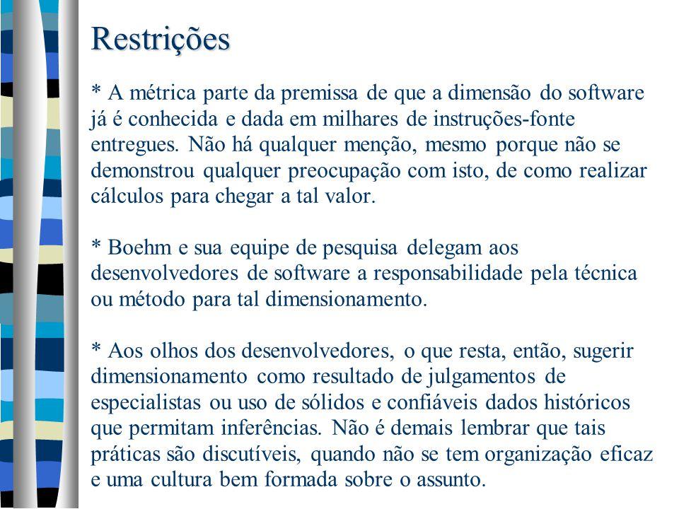 Restrições Restrições * A métrica parte da premissa de que a dimensão do software já é conhecida e dada em milhares de instruções-fonte entregues. Não