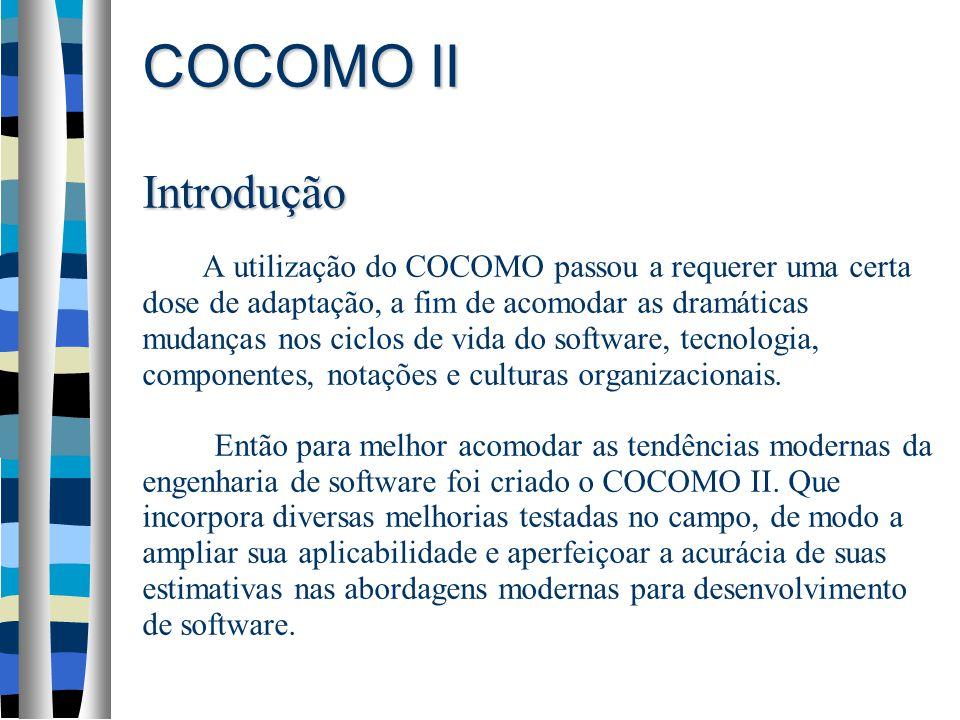 COCOMO II Introdução COCOMO II Introdução A utilização do COCOMO passou a requerer uma certa dose de adaptação, a fim de acomodar as dramáticas mudanças nos ciclos de vida do software, tecnologia, componentes, notações e culturas organizacionais.