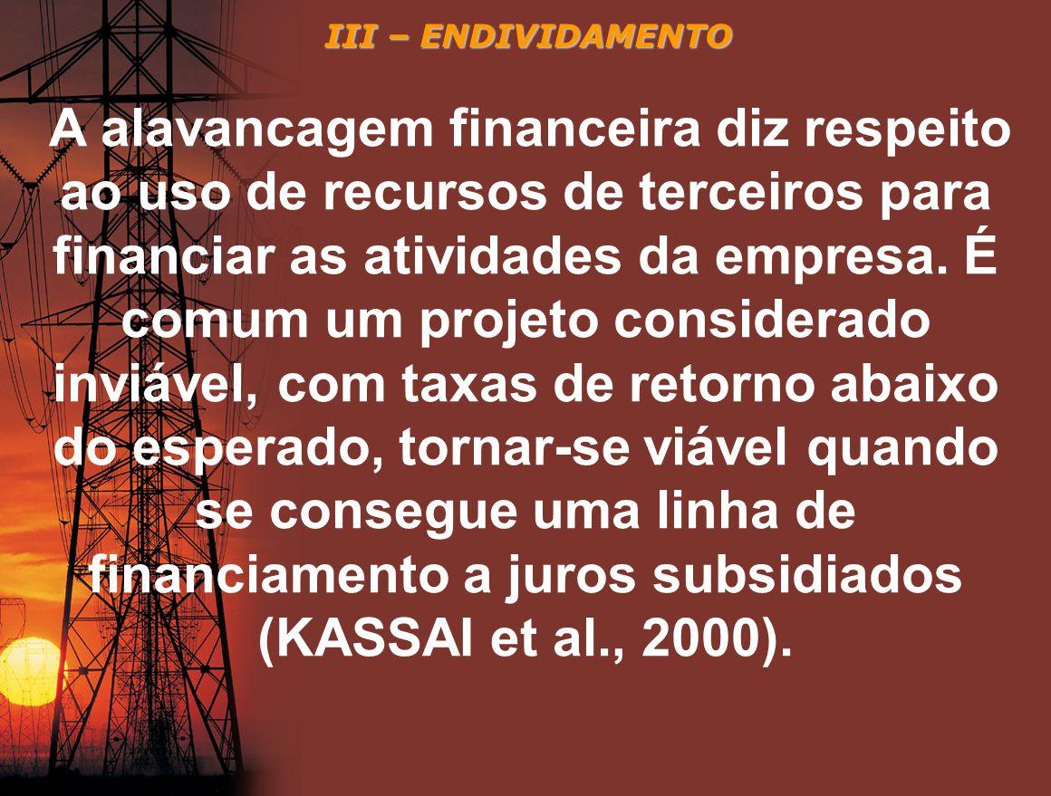 III – ENDIVIDAMENTO A alavancagem financeira diz respeito ao uso de recursos de terceiros para financiar as atividades da empresa. É comum um projeto