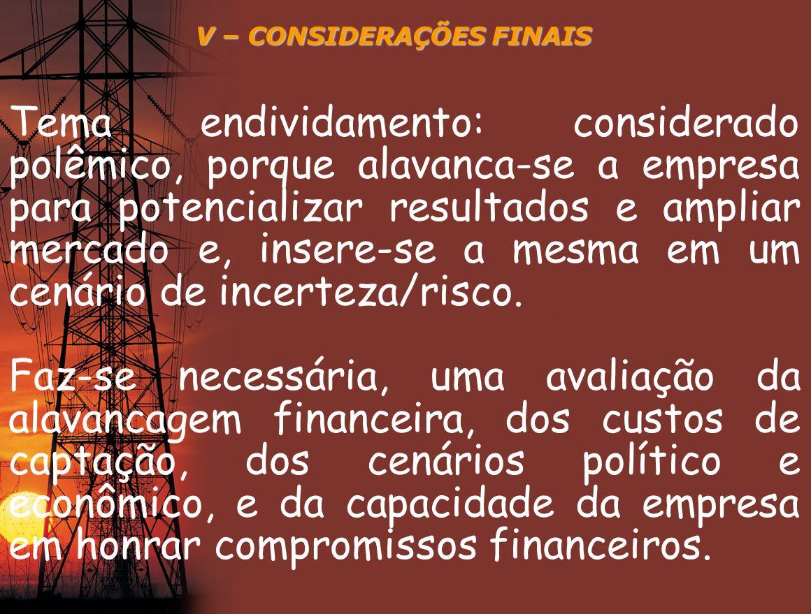 V – CONSIDERAÇÕES FINAIS Tema endividamento: considerado polêmico, porque alavanca-se a empresa para potencializar resultados e ampliar mercado e, ins