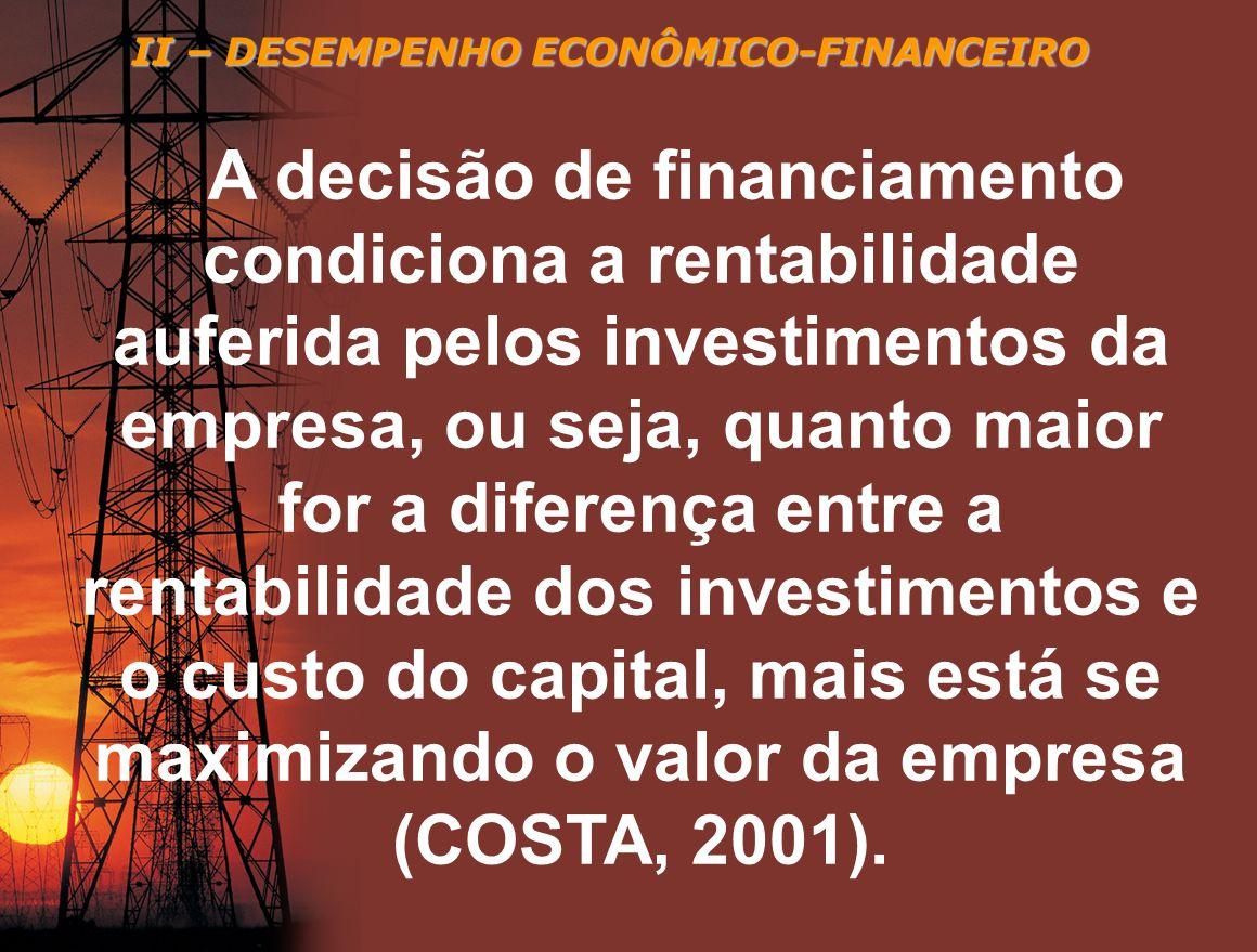 II – DESEMPENHO ECONÔMICO-FINANCEIRO A decisão de financiamento condiciona a rentabilidade auferida pelos investimentos da empresa, ou seja, quanto ma