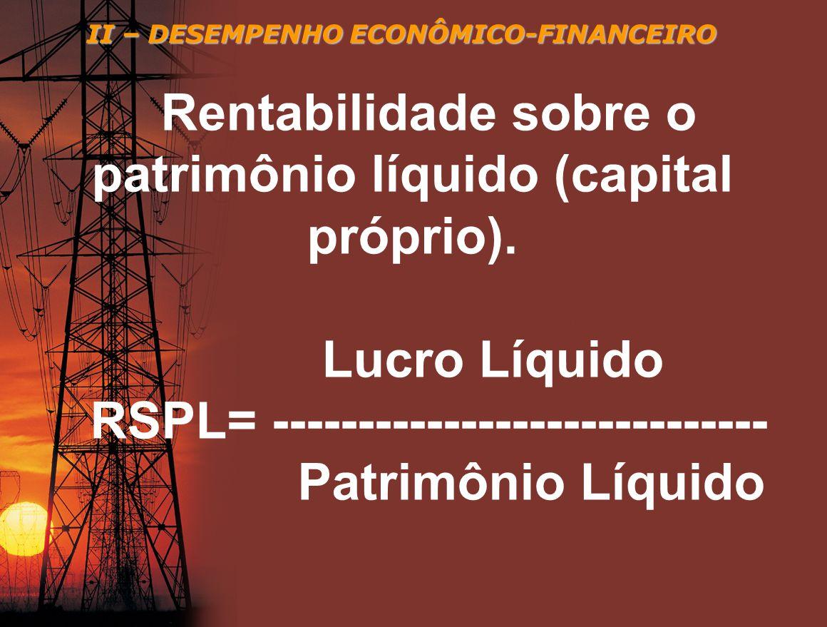 II – DESEMPENHO ECONÔMICO-FINANCEIRO Rentabilidade sobre o patrimônio líquido (capital próprio). Lucro Líquido RSPL= ----------------------------- Pat