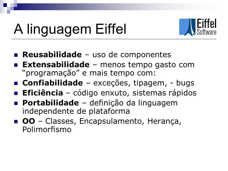 A linguagem Eiffel Reusabilidade – uso de componentes Extensabilidade – menos tempo gasto com programação e mais tempo com: Confiabilidade – exceções,