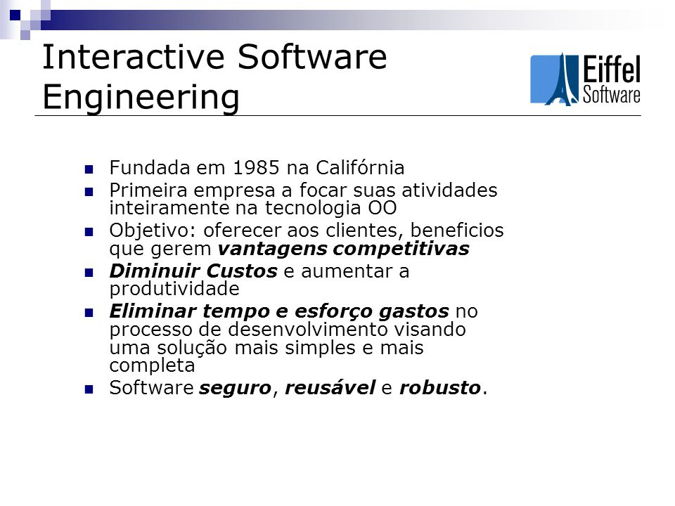 Eiffel Studio IDE desenvolvida exclusivamente para a linguagem de programação Eiffel Desenvolvimento desde a modelagem e o design até a codificação Ferramenta CASE e Debugger embutidos Centrado da metodoliga Design by Contract Suporte a XMI e UML