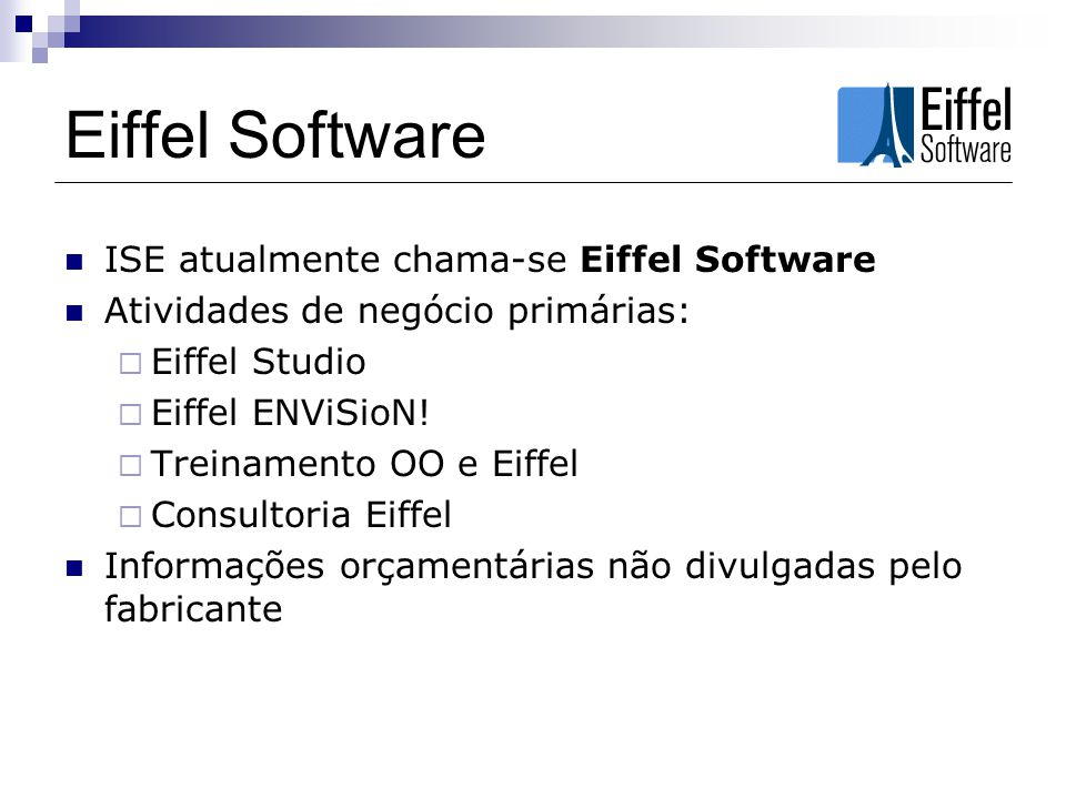 Eiffel Software ISE atualmente chama-se Eiffel Software Atividades de negócio primárias: Eiffel Studio Eiffel ENViSioN! Treinamento OO e Eiffel Consul