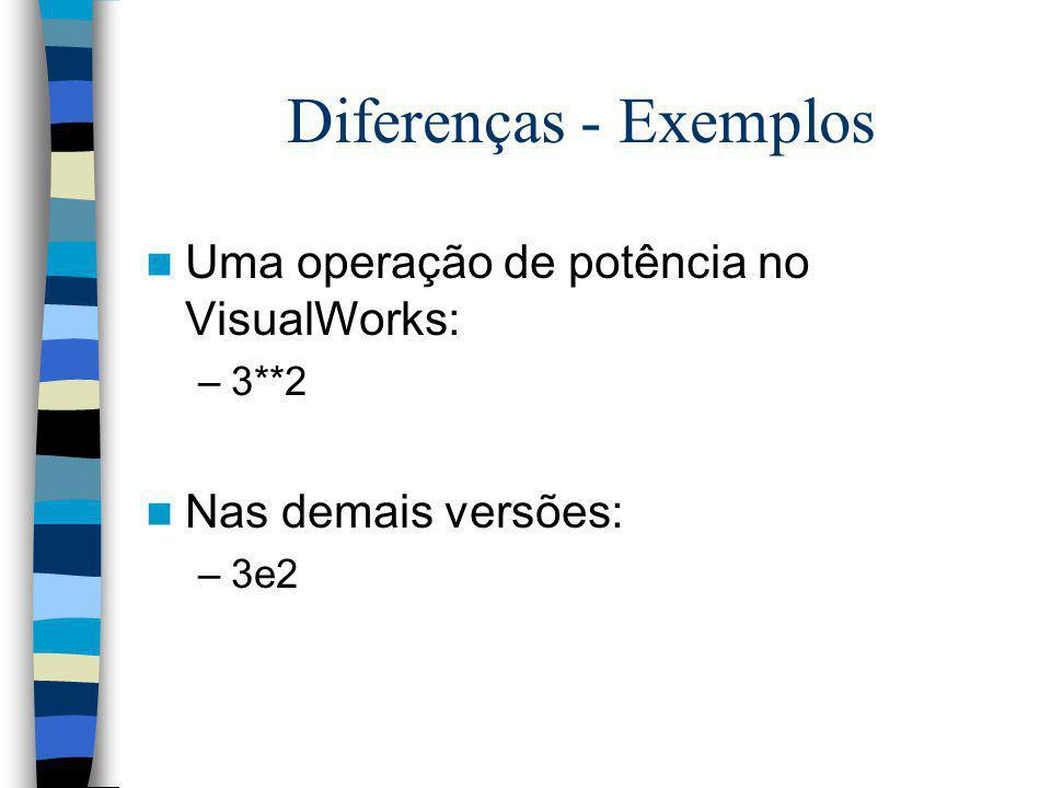 Diferenças - Exemplos Uma operação de potência no VisualWorks: –3**2 Nas demais versões: –3e2