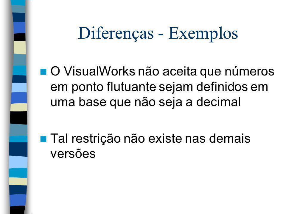 Diferenças - Exemplos O VisualWorks não aceita que números em ponto flutuante sejam definidos em uma base que não seja a decimal Tal restrição não exi