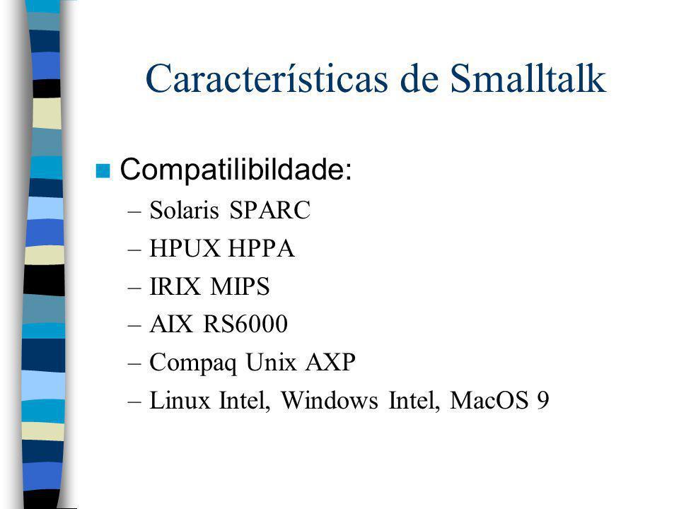 Características de Smalltalk Compatilibildade: –Solaris SPARC –HPUX HPPA –IRIX MIPS –AIX RS6000 –Compaq Unix AXP –Linux Intel, Windows Intel, MacOS 9