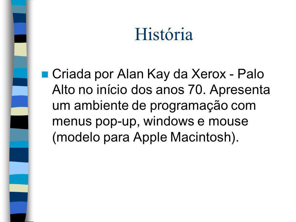 História Criada por Alan Kay da Xerox - Palo Alto no início dos anos 70. Apresenta um ambiente de programação com menus pop-up, windows e mouse (model