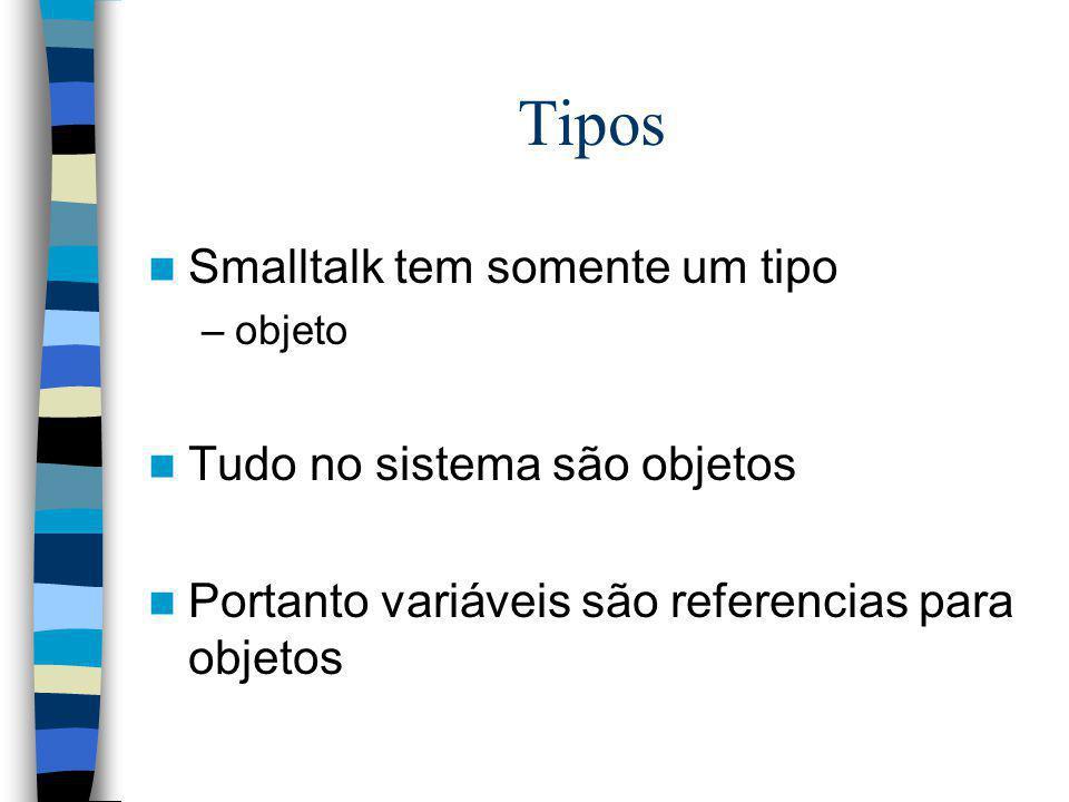 Tipos Smalltalk tem somente um tipo –objeto Tudo no sistema são objetos Portanto variáveis são referencias para objetos