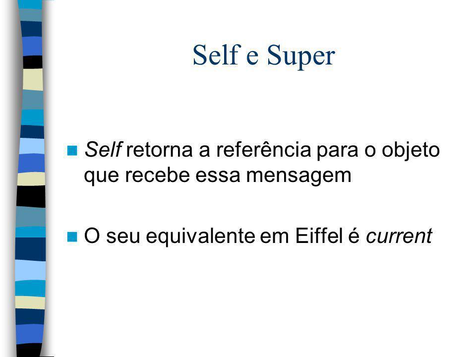 Self e Super Self retorna a referência para o objeto que recebe essa mensagem O seu equivalente em Eiffel é current